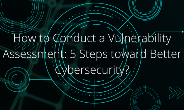 How to Conduct a Vulnerability Assessment: 5 Steps toward Better Cybersecurity?